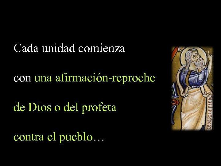 Cada unidad comienza con una afirmación-reproche de Dios o del profeta contra el pueblo…