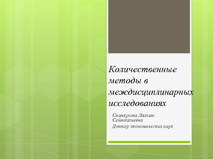 Количественные методы в междисциплинарных исследованиях Спанкулова Ляззат Сейтказиевна Доктор экономических наук