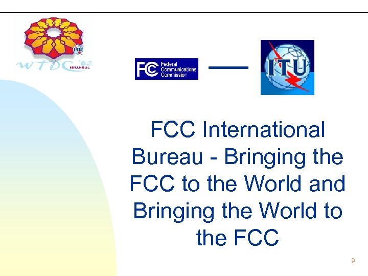FCC International Bureau - Bringing the FCC to the World and Bringing the World