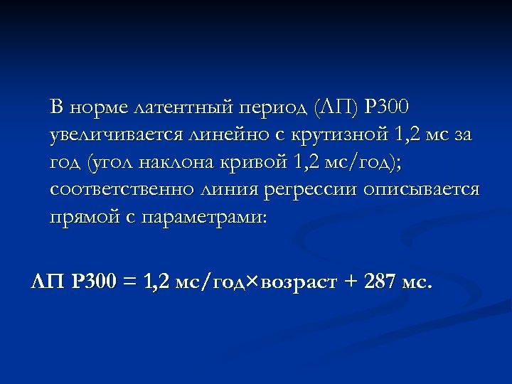 В норме латентный период (ЛП) Р 300 увеличивается линейно с крутизной 1, 2 мс
