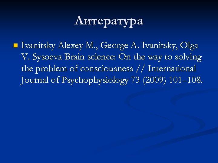 Литература n Ivanitsky Alexey M. , George A. Ivanitsky, Olga V. Sysoeva Brain science: