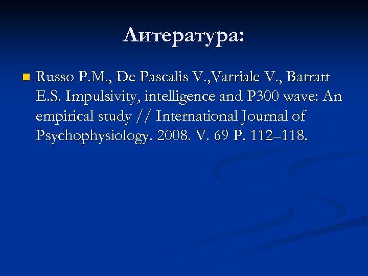 Литература: n Russo P. M. , De Pascalis V. , Varriale V. , Barratt