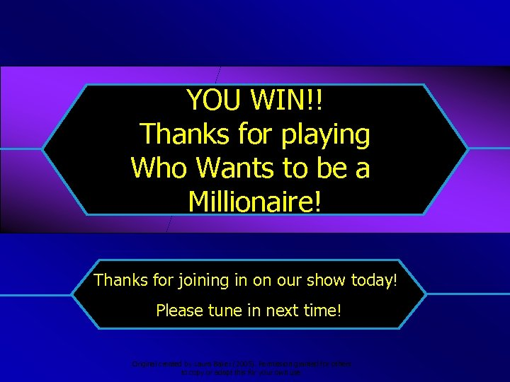 YOU WIN!! Thanks for playing Who Wants to be a Millionaire! Thanks for joining