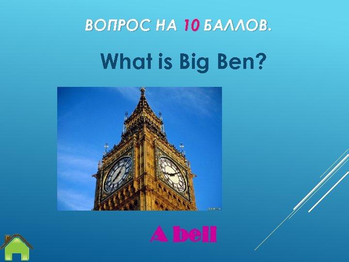 ВОПРОС НА 10 БАЛЛОВ. What is Big Ben? A bell
