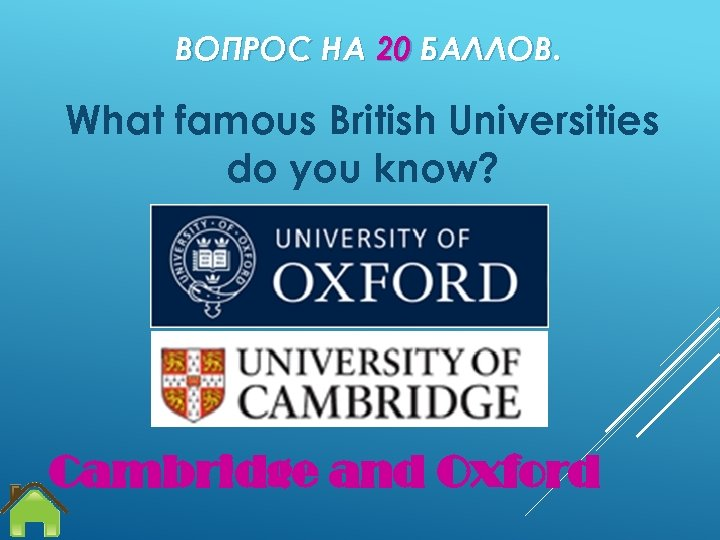 ВОПРОС НА 20 БАЛЛОВ. What famous British Universities do you know? Cambridge and Oxford