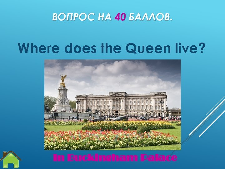 ВОПРОС НА 40 БАЛЛОВ. Where does the Queen live? In Buckingham Palace