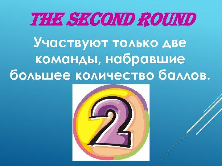 The second round Участвуют только две команды, набравшие большее количество баллов.