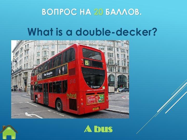 ВОПРОС НА 20 БАЛЛОВ. What is a double-decker? A bus