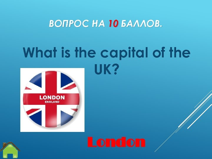 ВОПРОС НА 10 БАЛЛОВ. What is the capital of the UK? London