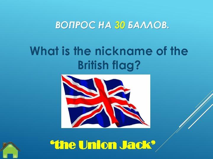 ВОПРОС НА 30 БАЛЛОВ. What is the nickname of the British flag? 'the Union