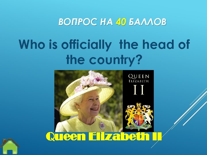 ВОПРОС НА 40 БАЛЛОВ Who is officially the head of the country? Queen Elizabeth