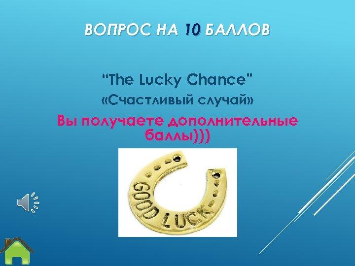 """ВОПРОС НА 10 БАЛЛОВ """"The Lucky Chance"""" «Счастливый случай» Вы получаете дополнительные баллы)))"""