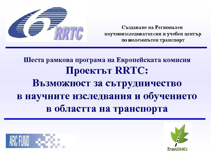 Създаване на Регионален научноизследователски и учебен център по железопътен транспорт Шеста рамкова програма на