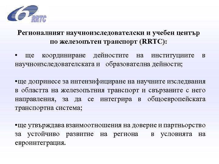 Регионалният научноизследователски и учебен център по железопътен транспорт (RRTC): • ще координиране дейностите на