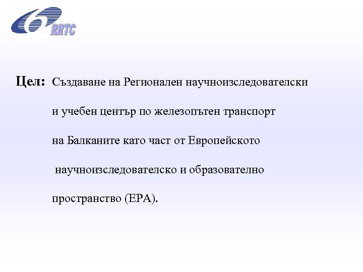 Цел: Създаване на Регионален научноизследователски и учебен център по железопътен транспорт на Балканите