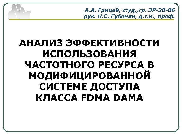 А. А. Грицай, студ. , гр. ЭР-20 -06 рук. Н. С. Губонин, д. т.