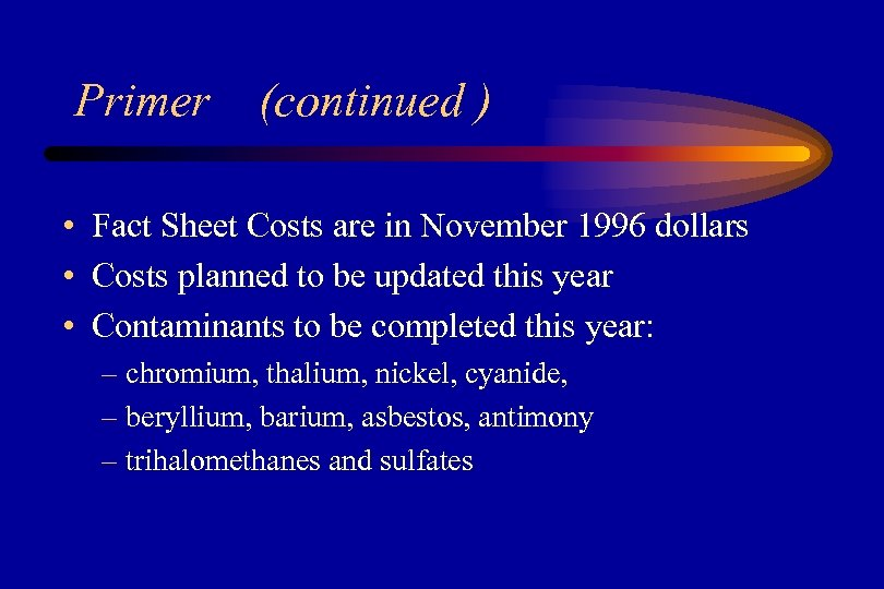 Primer (continued ) • Fact Sheet Costs are in November 1996 dollars • Costs