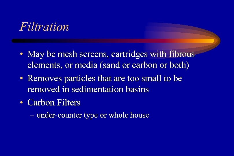 Filtration • May be mesh screens, cartridges with fibrous elements, or media (sand or