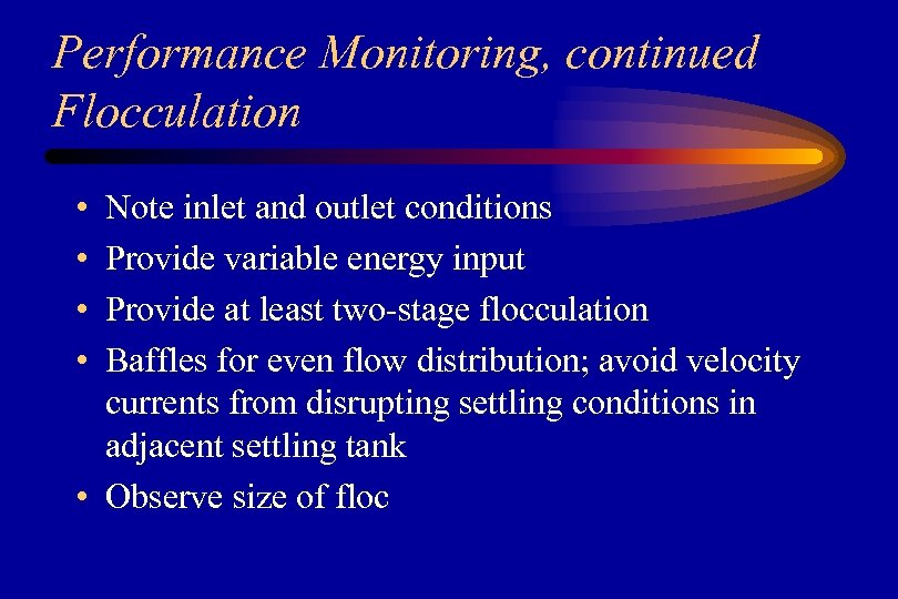 Performance Monitoring, continued Flocculation • • Note inlet and outlet conditions Provide variable energy