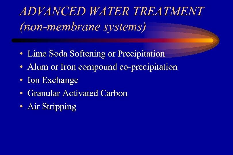 ADVANCED WATER TREATMENT (non-membrane systems) • • • Lime Soda Softening or Precipitation Alum