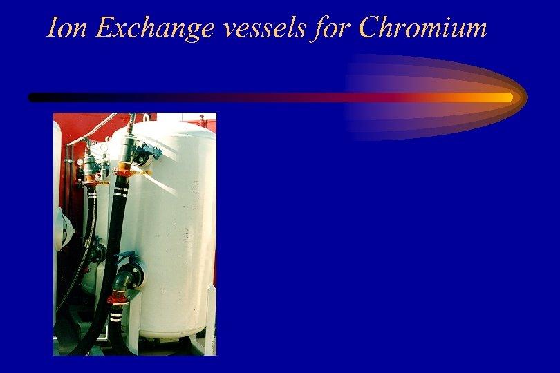 Ion Exchange vessels for Chromium