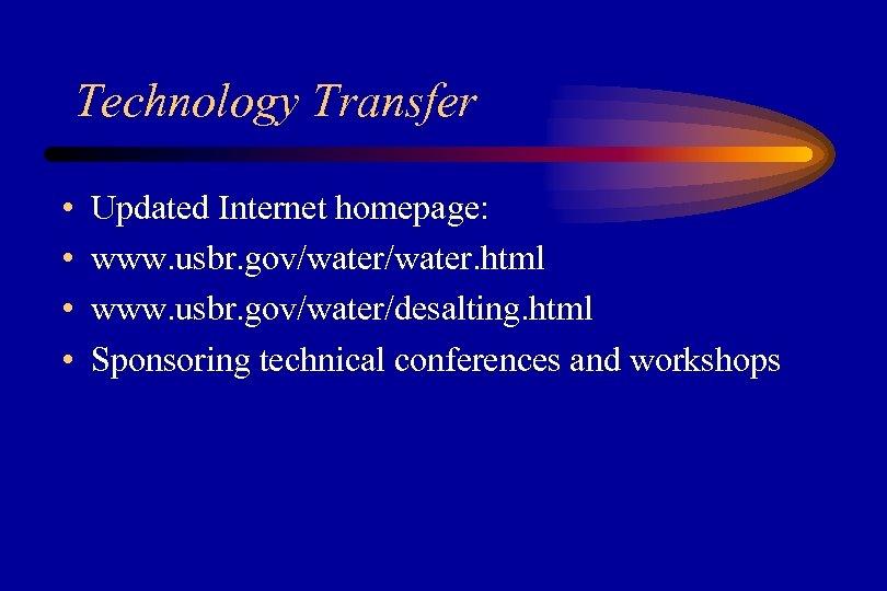 Technology Transfer • • Updated Internet homepage: www. usbr. gov/water. html www. usbr. gov/water/desalting.