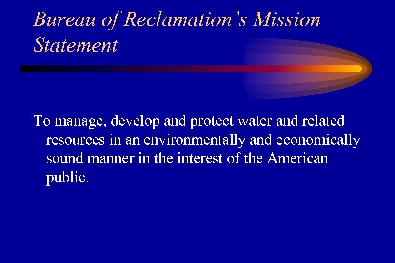 Bureau of Reclamation's Mission Statement To manage, develop and protect water and related resources