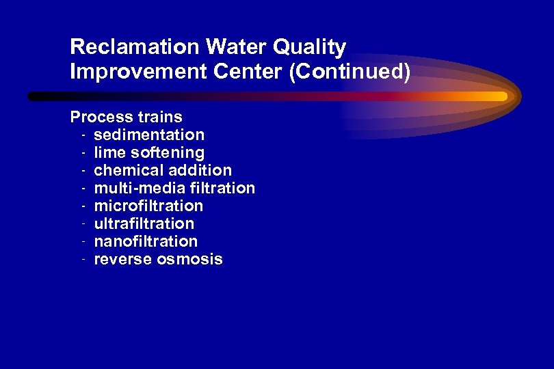 Reclamation Water Quality Improvement Center (Continued) Process trains sedimentation lime softening chemical addition multi-media