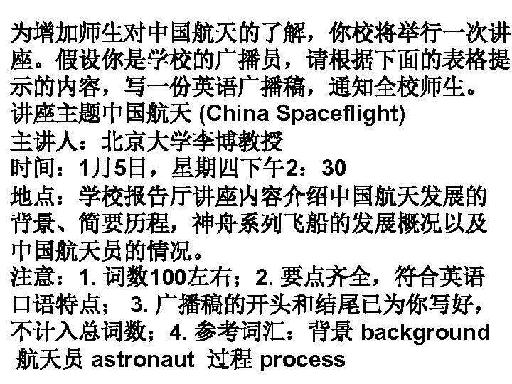 为增加师生对中国航天的了解,你校将举行一次讲 座。假设你是学校的广播员,请根据下面的表格提 示的内容,写一份英语广播稿,通知全校师生。 讲座主题中国航天 (China Spaceflight) 主讲人:北京大学李博教授 时间: 1月5日,星期四下午2: 30 地点:学校报告厅讲座内容介绍中国航天发展的 背景、简要历程,神舟系列飞船的发展概况以及 中国航天员的情况。 注意:
