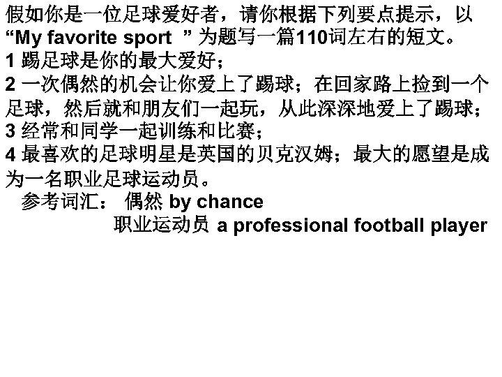 """假如你是一位足球爱好者,请你根据下列要点提示,以 """"My favorite sport """" 为题写一篇110词左右的短文。 1 踢足球是你的最大爱好; 2 一次偶然的机会让你爱上了踢球;在回家路上捡到一个 足球,然后就和朋友们一起玩,从此深深地爱上了踢球; 3 经常和同学一起训练和比赛; 4"""