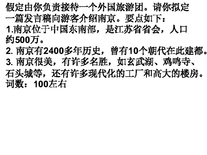 假定由你负责接待一个外国旅游团。请你拟定 一篇发言稿向游客介绍南京。要点如下: 1. 南京位于中国东南部,是江苏省省会,人口 约 500万。 2. 南京有2400多年历史,曾有10个朝代在此建都。 3. 南京很美,有许多名胜,如玄武湖、鸡鸣寺、 石头城等,还有许多现代化的 厂和高大的楼房。 词数: 100左右