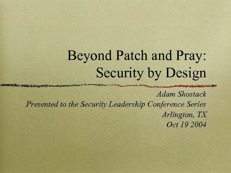 Beyond Patch and Pray: Security by Design Adam Shostack Presented to the Security Leadership