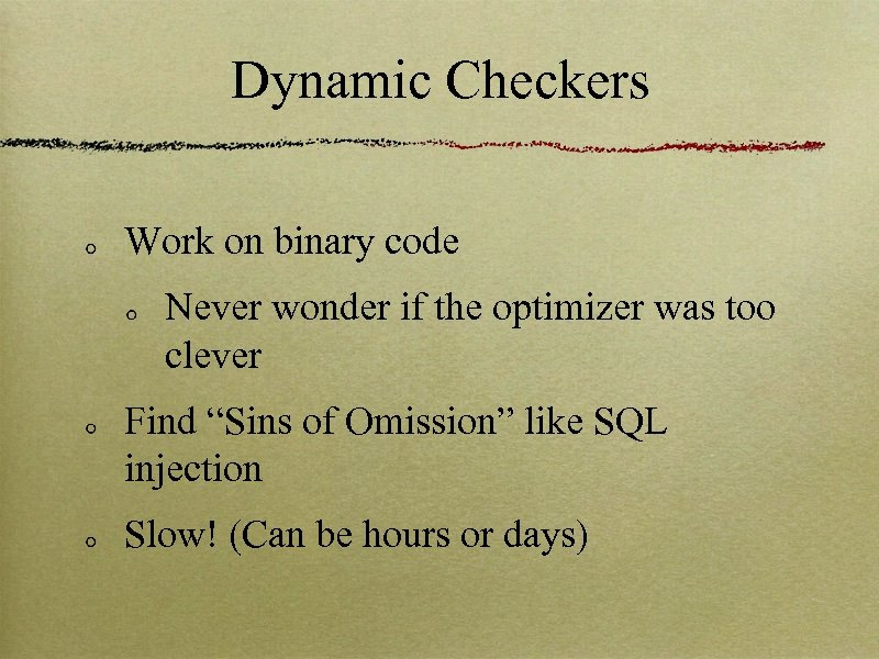 Dynamic Checkers Work on binary code Never wonder if the optimizer was too clever