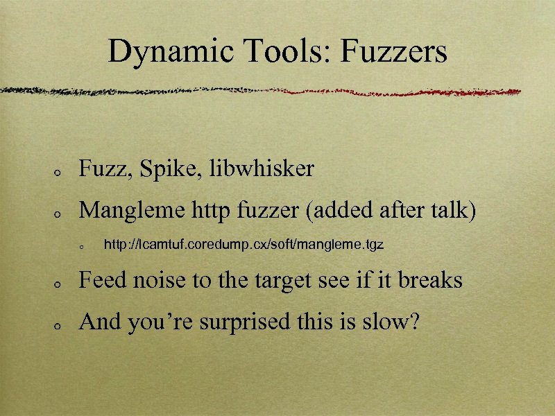 Dynamic Tools: Fuzzers Fuzz, Spike, libwhisker Mangleme http fuzzer (added after talk) http: //lcamtuf.