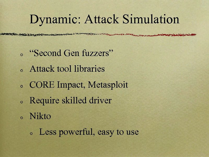"Dynamic: Attack Simulation ""Second Gen fuzzers"" Attack tool libraries CORE Impact, Metasploit Require skilled"