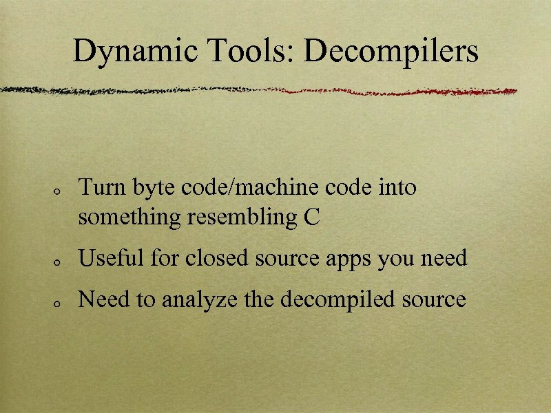 Dynamic Tools: Decompilers Turn byte code/machine code into something resembling C Useful for closed