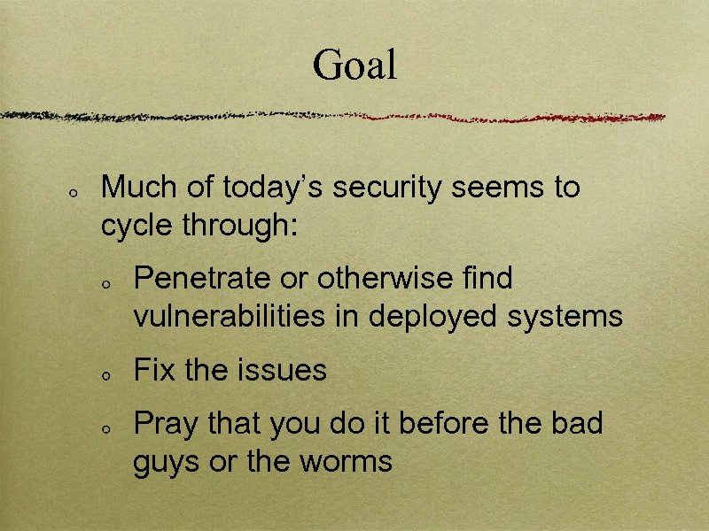Goal Much of today's security seems to cycle through: Penetrate or otherwise find vulnerabilities