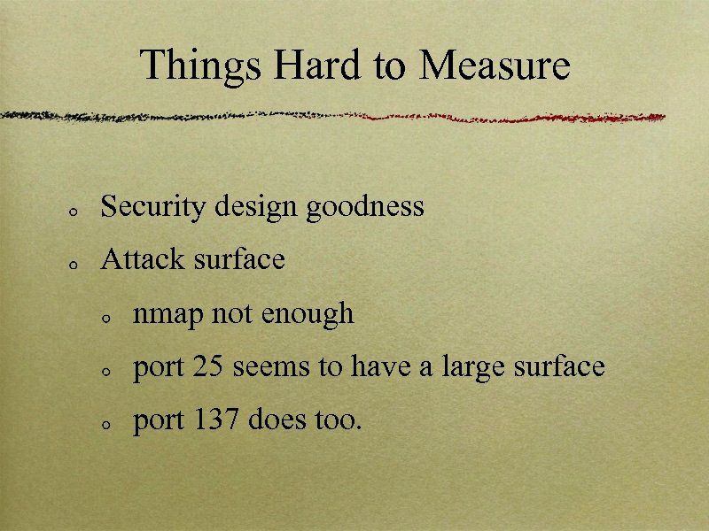 Things Hard to Measure Security design goodness Attack surface nmap not enough port 25