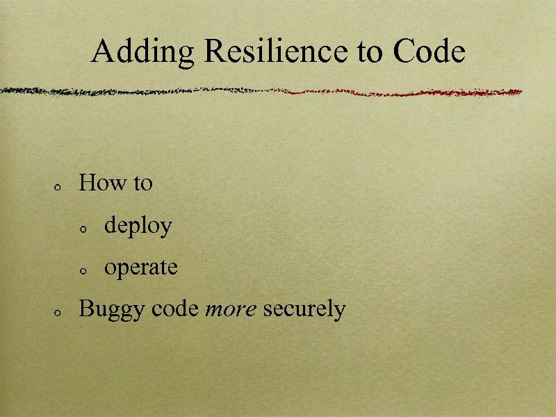 Adding Resilience to Code How to deploy operate Buggy code more securely