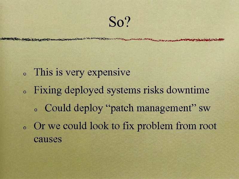 "So? This is very expensive Fixing deployed systems risks downtime Could deploy ""patch management"""
