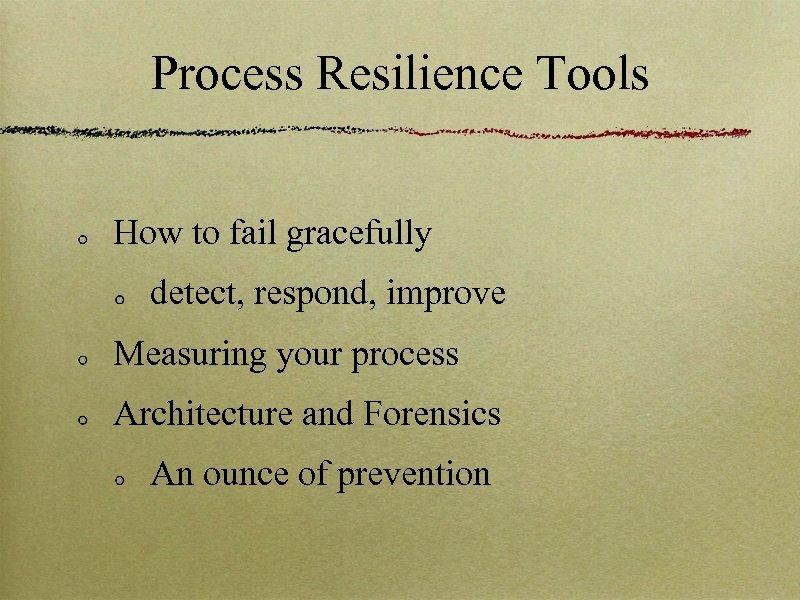 Process Resilience Tools How to fail gracefully detect, respond, improve Measuring your process Architecture