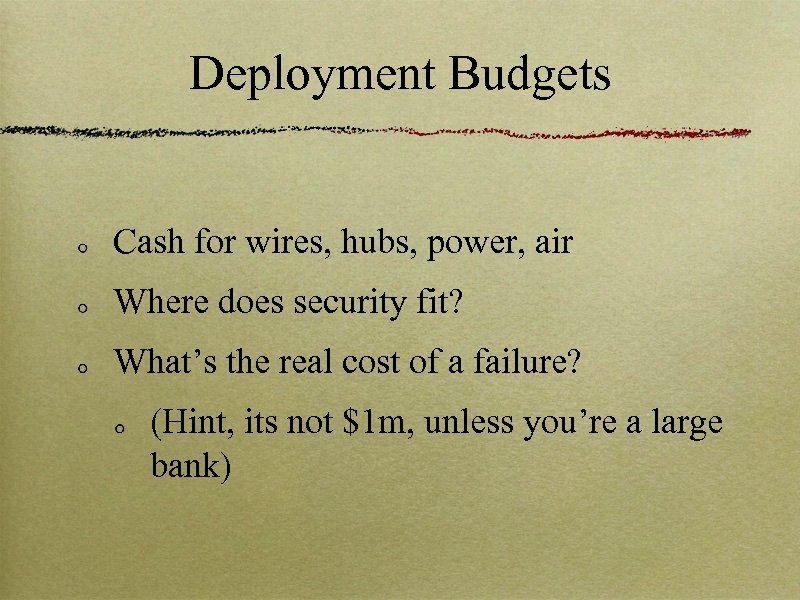 Deployment Budgets Cash for wires, hubs, power, air Where does security fit? What's the