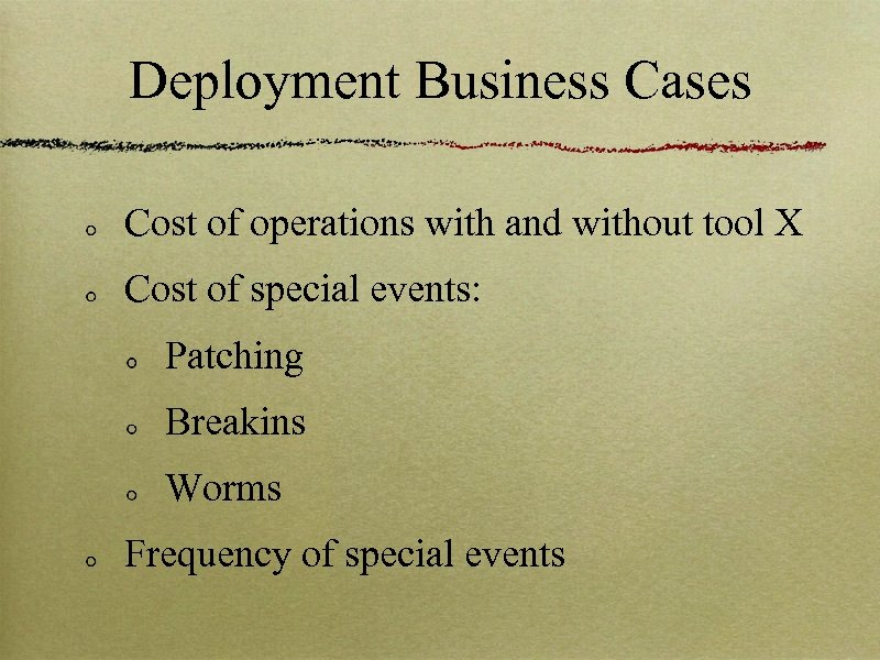Deployment Business Cases Cost of operations with and without tool X Cost of special