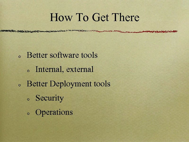 How To Get There Better software tools Internal, external Better Deployment tools Security Operations