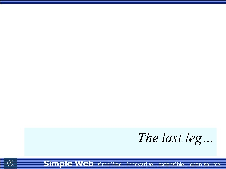 The last leg… Simple Web: simplified. . innovative. . extensible. . open source. .