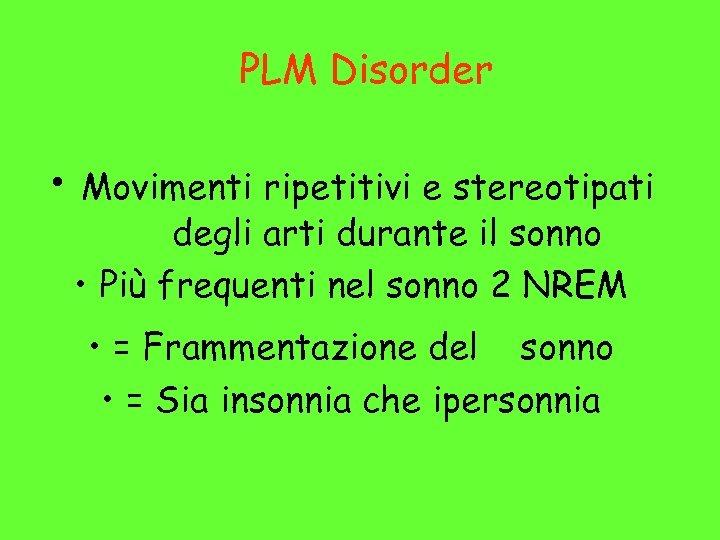 PLM Disorder • Movimenti ripetitivi e stereotipati degli arti durante il sonno • Più
