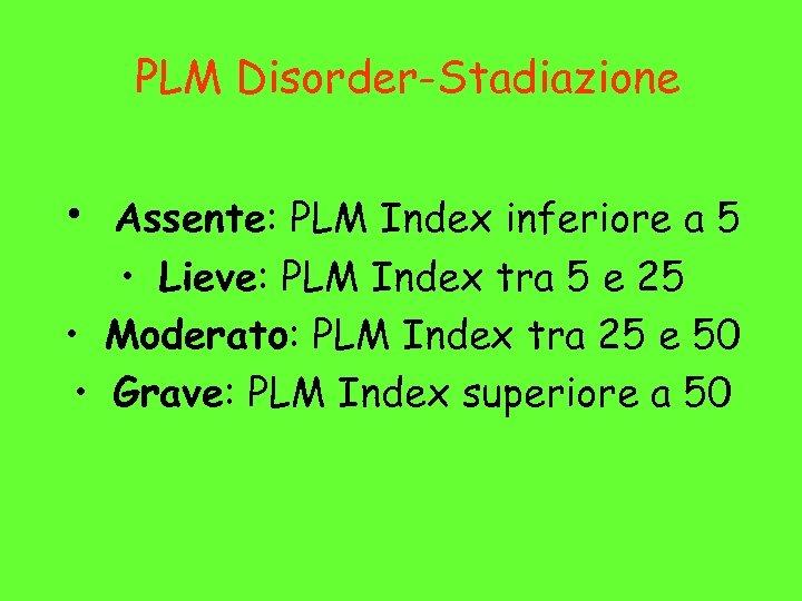 PLM Disorder-Stadiazione • Assente: PLM Index inferiore a 5 • Lieve: PLM Index tra