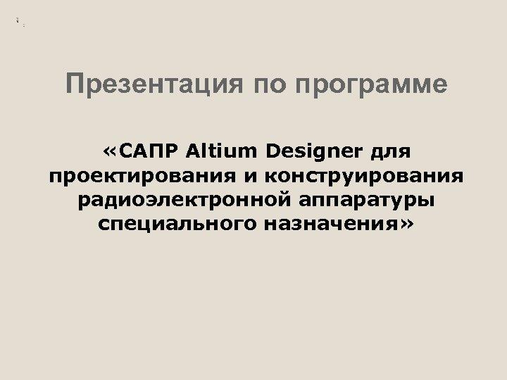 Презентация по программе «САПР Altium Designer для проектирования и конструирования радиоэлектронной аппаратуры специального назначения»