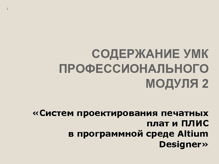 СОДЕРЖАНИЕ УМК ПРОФЕССИОНАЛЬНОГО МОДУЛЯ 2 «Систем проектирования печатных плат и ПЛИС в программной среде