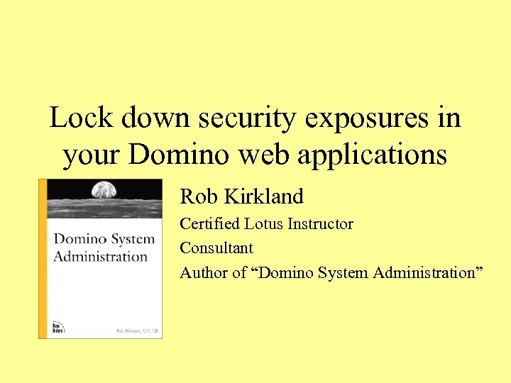 Lock down security exposures in your Domino web applications Rob Kirkland Certified Lotus Instructor